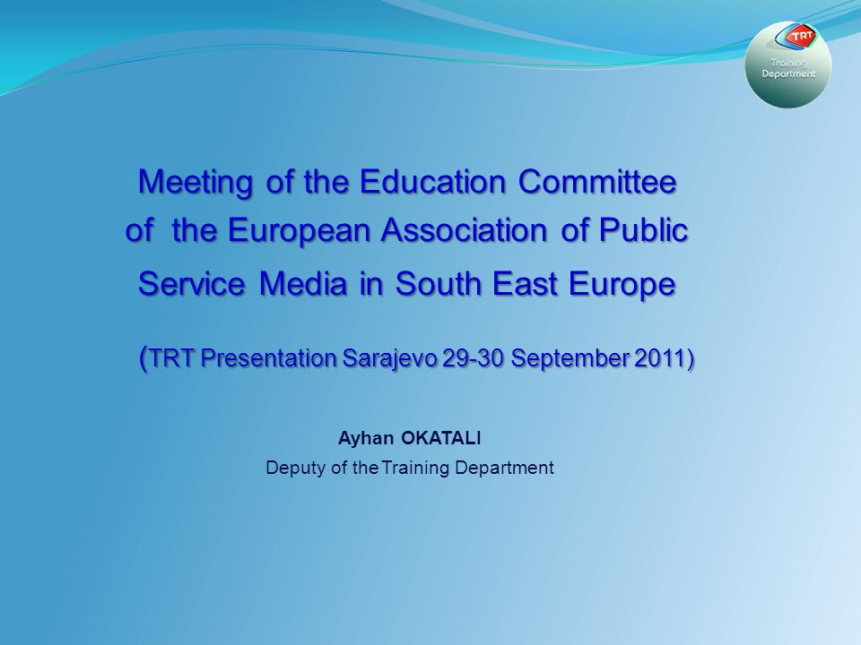 1 Meeting of the Education Committee of the European Association of Public Service Media in South East Europe ( TRT Presentation Sarajevo September 2011) ( TRT Presentation Sarajevo September 2011) Ayhan OKATALI Deputy of the Training Department