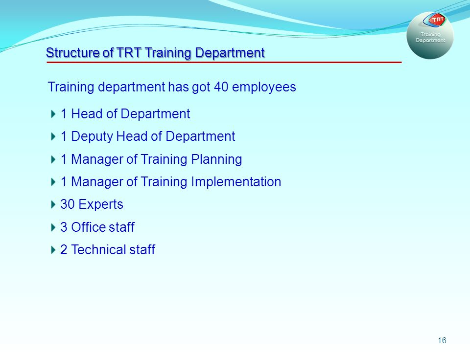 16 Training department has got 40 employees 1 Head of Department 1 Deputy Head of Department 1 Manager of Training Planning 1 Manager of Training Implementation 30 Experts 3 Office staff 2 Technical staff Structure of TRT Training Department