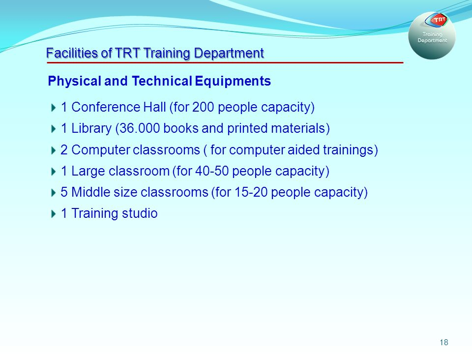 18 Physical and Technical Equipments 1 Conference Hall (for 200 people capacity) 1 Library ( books and printed materials) 2 Computer classrooms ( for computer aided trainings) 1 Large classroom (for people capacity) 5 Middle size classrooms (for people capacity) 1 Training studio Facilities of TRT Training Department
