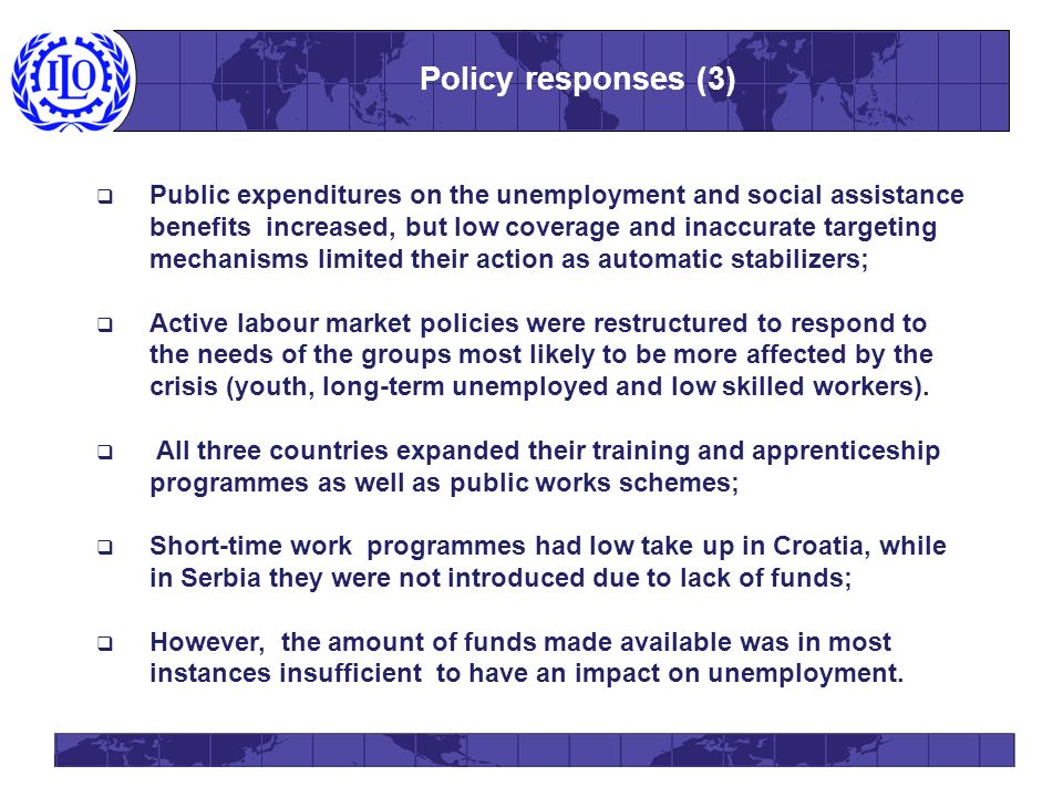 Public expenditures on the unemployment and social assistance benefits increased, but low coverage and inaccurate targeting mechanisms limited their action as automatic stabilizers; Active labour market policies were restructured to respond to the needs of the groups most likely to be more affected by the crisis (youth, long-term unemployed and low skilled workers).