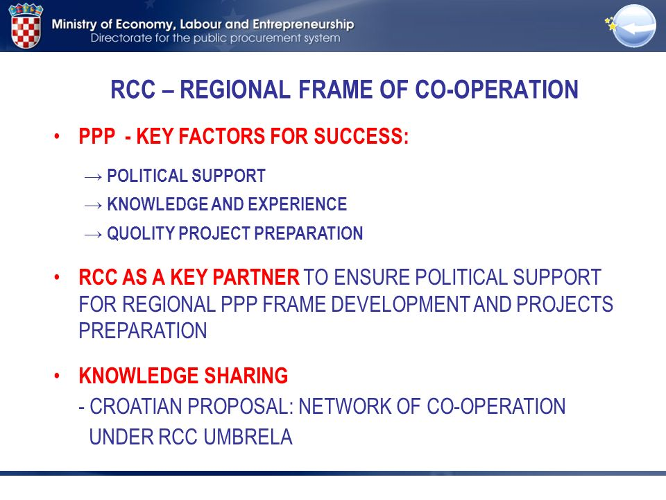 RCC – REGIONAL FRAME OF CO-OPERATION PPP - KEY FACTORS FOR SUCCESS: POLITICAL SUPPORT KNOWLEDGE AND EXPERIENCE QUOLITY PROJECT PREPARATION RCC AS A KEY PARTNER TO ENSURE POLITICAL SUPPORT FOR REGIONAL PPP FRAME DEVELOPMENT AND PROJECTS PREPARATION KNOWLEDGE SHARING - CROATIAN PROPOSAL: NETWORK OF CO-OPERATION UNDER RCC UMBRELA