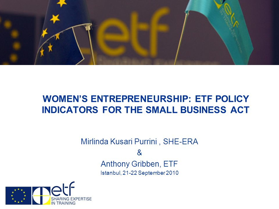 WOMENS ENTREPRENEURSHIP: ETF POLICY INDICATORS FOR THE SMALL BUSINESS ACT Mirlinda Kusari Purrini, SHE-ERA & Anthony Gribben, ETF Istanbul, 21-22 September 2010