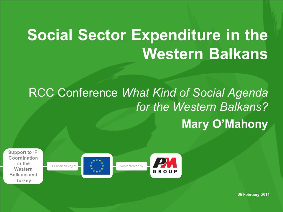 EU Funded Projectimplemented by Support to IFI Coordination in the Western Balkans and Turkey 26 February 2014 Social Sector Expenditure in the Western Balkans RCC Conference What Kind of Social Agenda for the Western Balkans.