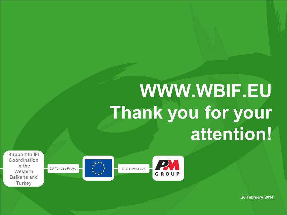 EU Funded Projectimplemented by Support to IFI Coordination in the Western Balkans and Turkey 26 February 2014 WWW.WBIF.EU Thank you for your attention!