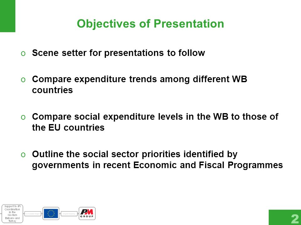 2 Objectives of Presentation oScene setter for presentations to follow oCompare expenditure trends among different WB countries oCompare social expenditure levels in the WB to those of the EU countries oOutline the social sector priorities identified by governments in recent Economic and Fiscal Programmes