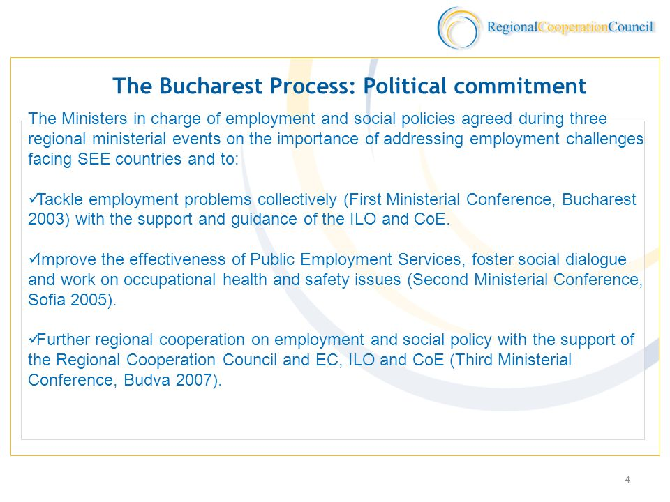 4 The Bucharest Process: Political commitment The Ministers in charge of employment and social policies agreed during three regional ministerial events on the importance of addressing employment challenges facing SEE countries and to: Tackle employment problems collectively (First Ministerial Conference, Bucharest 2003) with the support and guidance of the ILO and CoE.