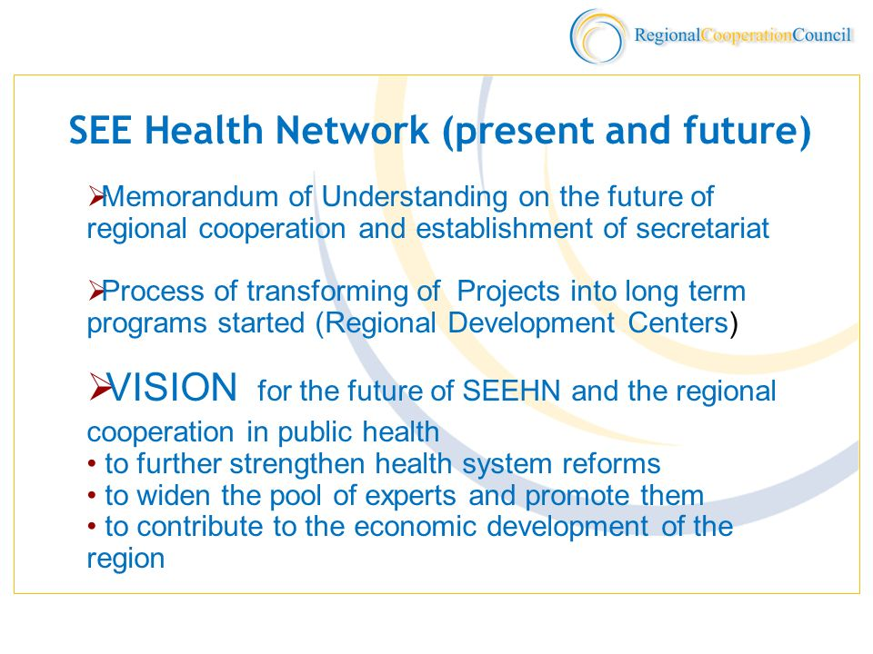 SEE Health Network (present and future) Memorandum of Understanding on the future of regional cooperation and establishment of secretariat Process of transforming of Projects into long term programs started (Regional Development Centers) VISION for the future of SEEHN and the regional cooperation in public health to further strengthen health system reforms to widen the pool of experts and promote them to contribute to the economic development of the region