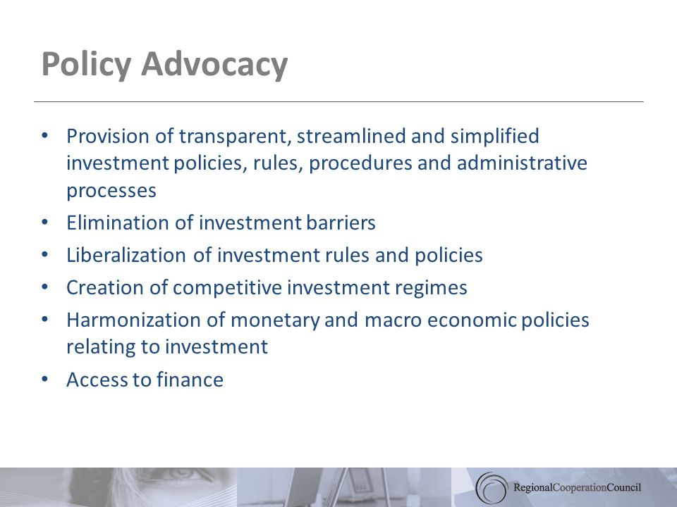 Policy Advocacy Provision of transparent, streamlined and simplified investment policies, rules, procedures and administrative processes Elimination of investment barriers Liberalization of investment rules and policies Creation of competitive investment regimes Harmonization of monetary and macro economic policies relating to investment Access to finance