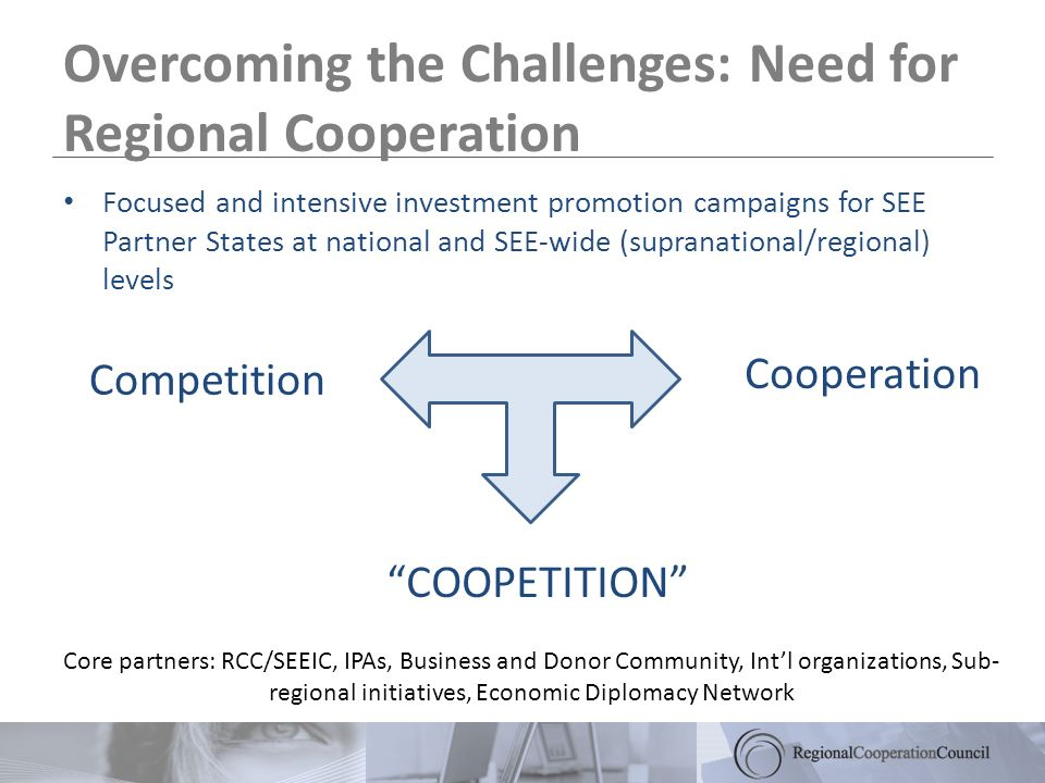 Overcoming the Challenges: Need for Regional Cooperation Competition COOPETITION Cooperation Core partners: RCC/SEEIC, IPAs, Business and Donor Community, Intl organizations, Sub- regional initiatives, Economic Diplomacy Network Focused and intensive investment promotion campaigns for SEE Partner States at national and SEE-wide (supranational/regional) levels