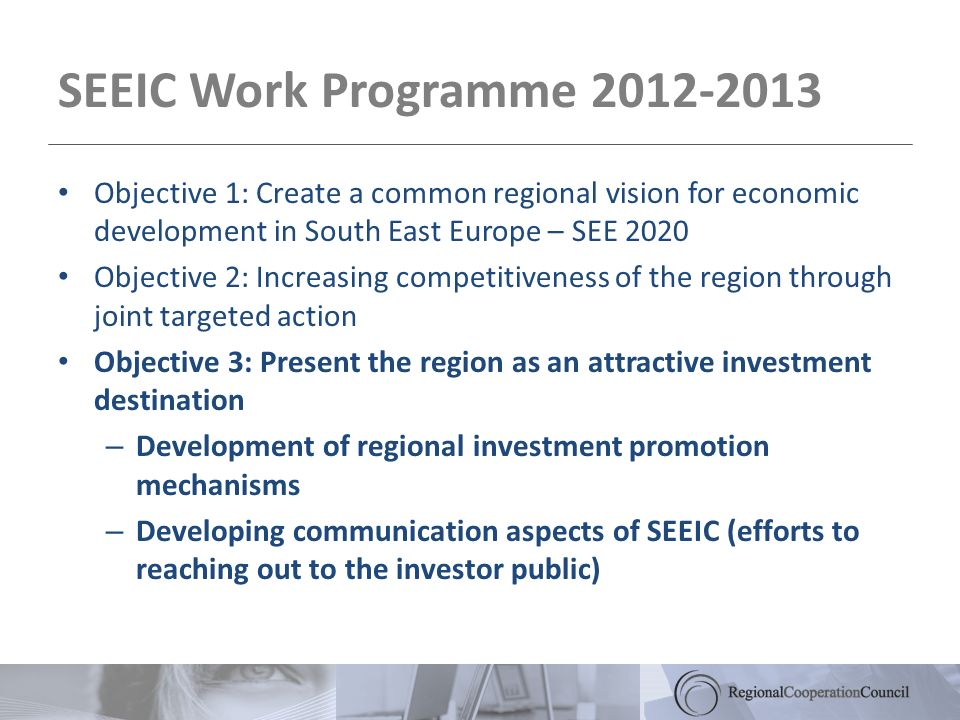 SEEIC Work Programme 2012-2013 Objective 1: Create a common regional vision for economic development in South East Europe – SEE 2020 Objective 2: Increasing competitiveness of the region through joint targeted action Objective 3: Present the region as an attractive investment destination – Development of regional investment promotion mechanisms – Developing communication aspects of SEEIC (efforts to reaching out to the investor public)