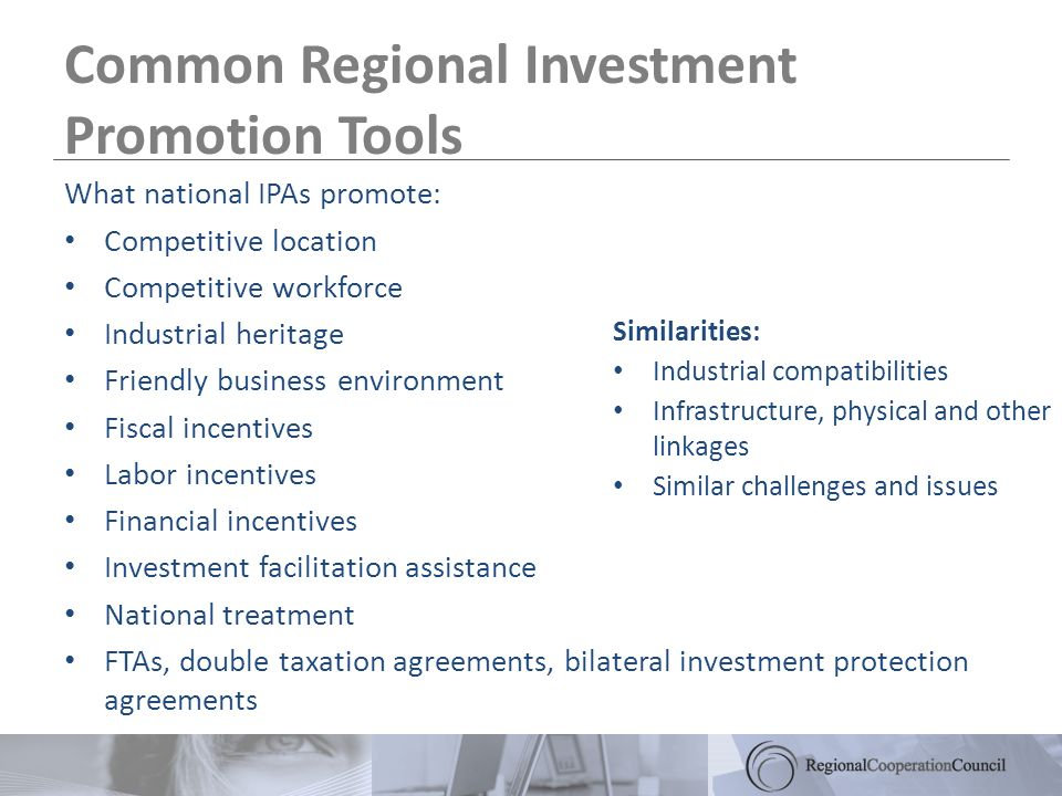 Common Regional Investment Promotion Tools What national IPAs promote: Competitive location Competitive workforce Industrial heritage Friendly business environment Fiscal incentives Labor incentives Financial incentives Investment facilitation assistance National treatment FTAs, double taxation agreements, bilateral investment protection agreements Similarities: Industrial compatibilities Infrastructure, physical and other linkages Similar challenges and issues
