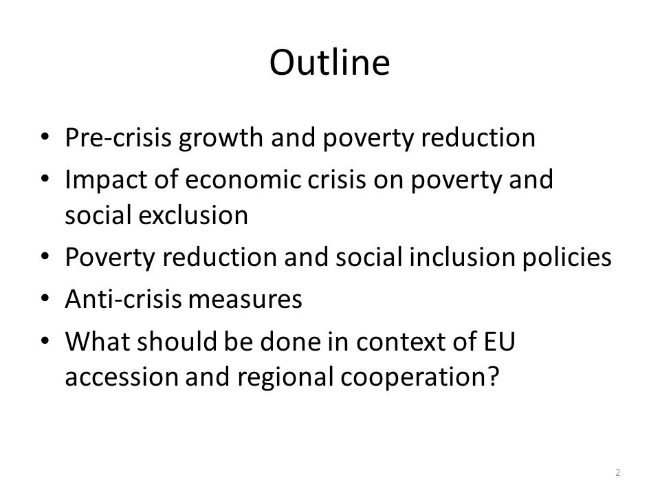 Outline Pre-crisis growth and poverty reduction Impact of economic crisis on poverty and social exclusion Poverty reduction and social inclusion policies Anti-crisis measures What should be done in context of EU accession and regional cooperation.