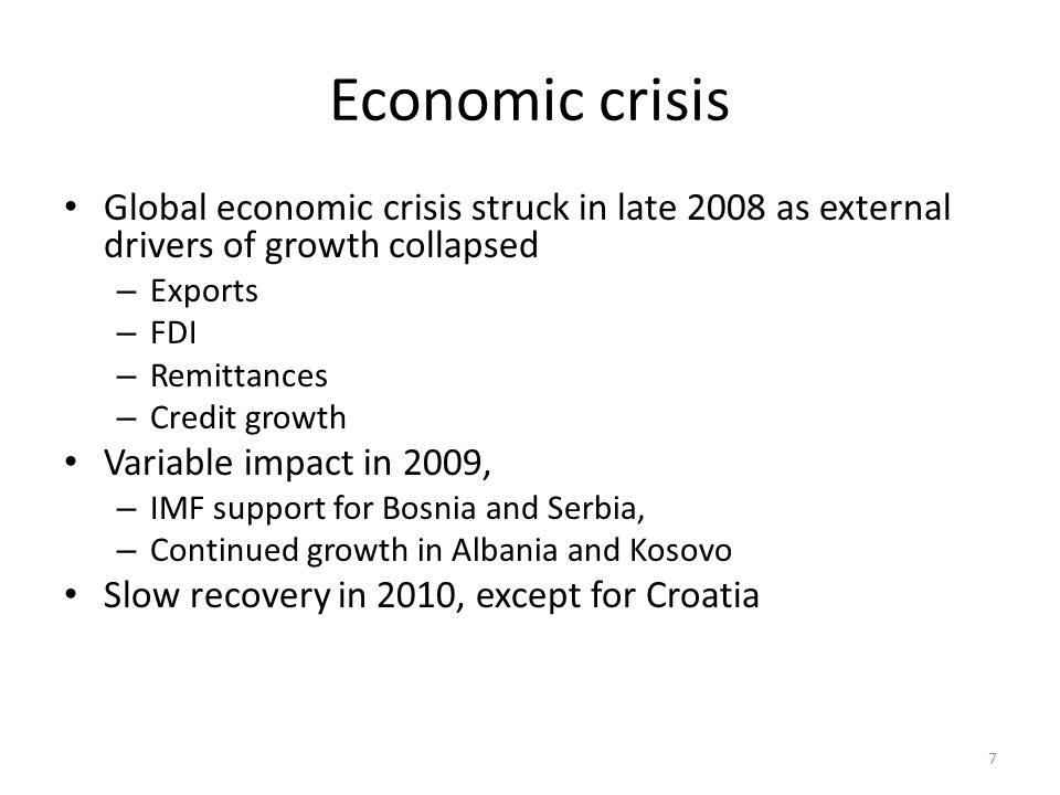 Economic crisis Global economic crisis struck in late 2008 as external drivers of growth collapsed – Exports – FDI – Remittances – Credit growth Variable impact in 2009, – IMF support for Bosnia and Serbia, – Continued growth in Albania and Kosovo Slow recovery in 2010, except for Croatia 7