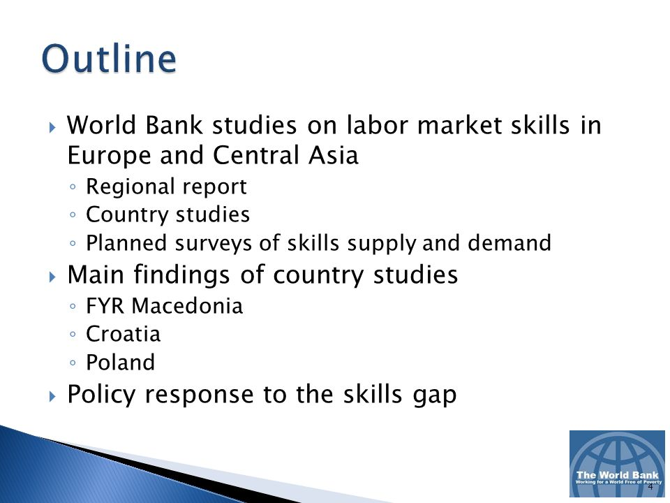 World Bank studies on labor market skills in Europe and Central Asia Regional report Country studies Planned surveys of skills supply and demand Main findings of country studies FYR Macedonia Croatia Poland Policy response to the skills gap 4
