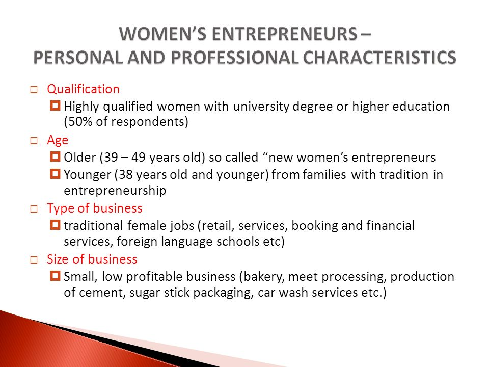 Qualification Highly qualified women with university degree or higher education (50% of respondents) Age Older (39 – 49 years old) so called new womens entrepreneurs Younger (38 years old and younger) from families with tradition in entrepreneurship Type of business traditional female jobs (retail, services, booking and financial services, foreign language schools etc) Size of business Small, low profitable business (bakery, meet processing, production of cement, sugar stick packaging, car wash services etc.)