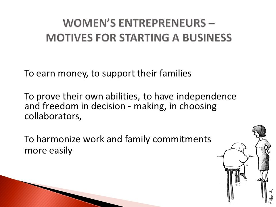 To earn money, to support their families To prove their own abilities, to have independence and freedom in decision - making, in choosing collaborators, To harmonize work and family commitments more easily