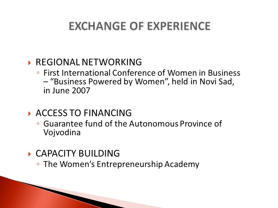 REGIONAL NETWORKING First International Conference of Women in Business – Business Powered by Women, held in Novi Sad, in June 2007 ACCESS TO FINANCING Guarantee fund of the Autonomous Province of Vojvodina CAPACITY BUILDING The Womens Entrepreneurship Academy