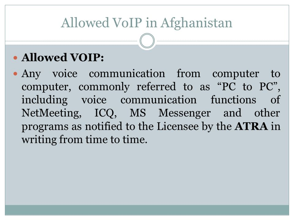 Allowed VoIP in Afghanistan Allowed VOIP: Any voice communication from computer to computer, commonly referred to as PC to PC, including voice communication functions of NetMeeting, ICQ, MS Messenger and other programs as notified to the Licensee by the ATRA in writing from time to time.