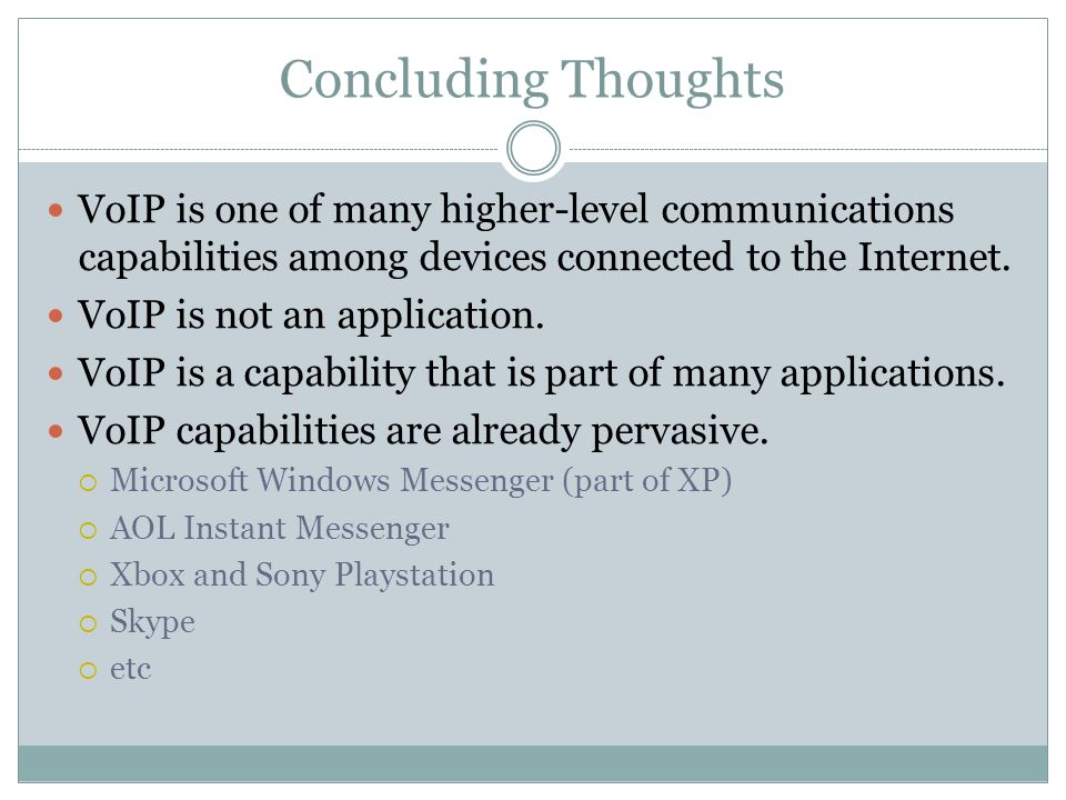 Concluding Thoughts VoIP is one of many higher-level communications capabilities among devices connected to the Internet.