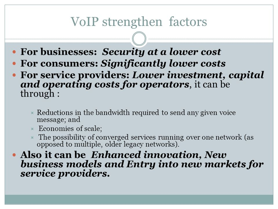 VoIP strengthen factors For businesses: Security at a lower cost For consumers: Significantly lower costs For service providers: Lower investment, capital and operating costs for operators, it can be through : Reductions in the bandwidth required to send any given voice message; and Economies of scale; The possibility of converged services running over one network (as opposed to multiple, older legacy networks).