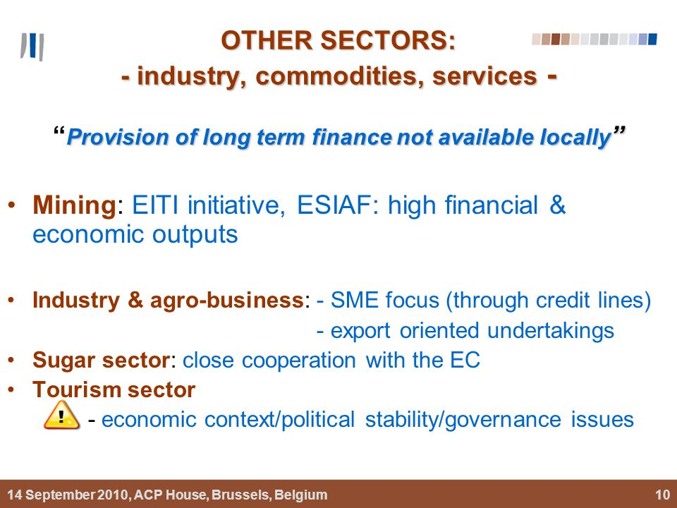 14 September 2010, ACP House, Brussels, Belgium10 OTHER SECTORS: - industry, commodities, services - Provision of long term finance not available locally Provision of long term finance not available locally Mining: EITI initiative, ESIAF: high financial & economic outputs Industry & agro-business: - SME focus (through credit lines) - export oriented undertakings Sugar sector: close cooperation with the EC Tourism sector - economic context/political stability/governance issues