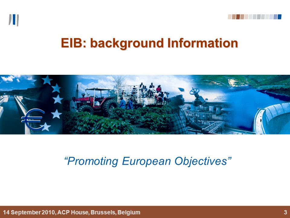 14 September 2010, ACP House, Brussels, Belgium3 EIB: background Information Promoting European Objectives