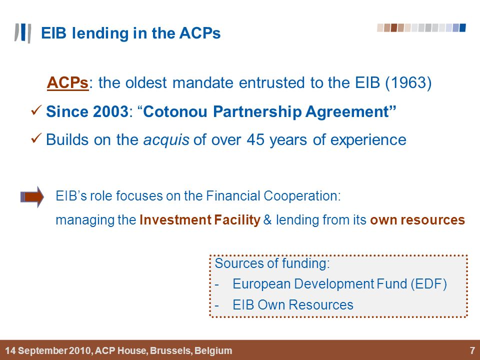 14 September 2010, ACP House, Brussels, Belgium7 ACPs: the oldest mandate entrusted to the EIB (1963) Since 2003: Cotonou Partnership Agreement Builds on the acquis of over 45 years of experience Sources of funding: -European Development Fund (EDF) -EIB Own Resources EIBs role focuses on the Financial Cooperation: managing the Investment Facility & lending from its own resources EIB lending in the ACPs