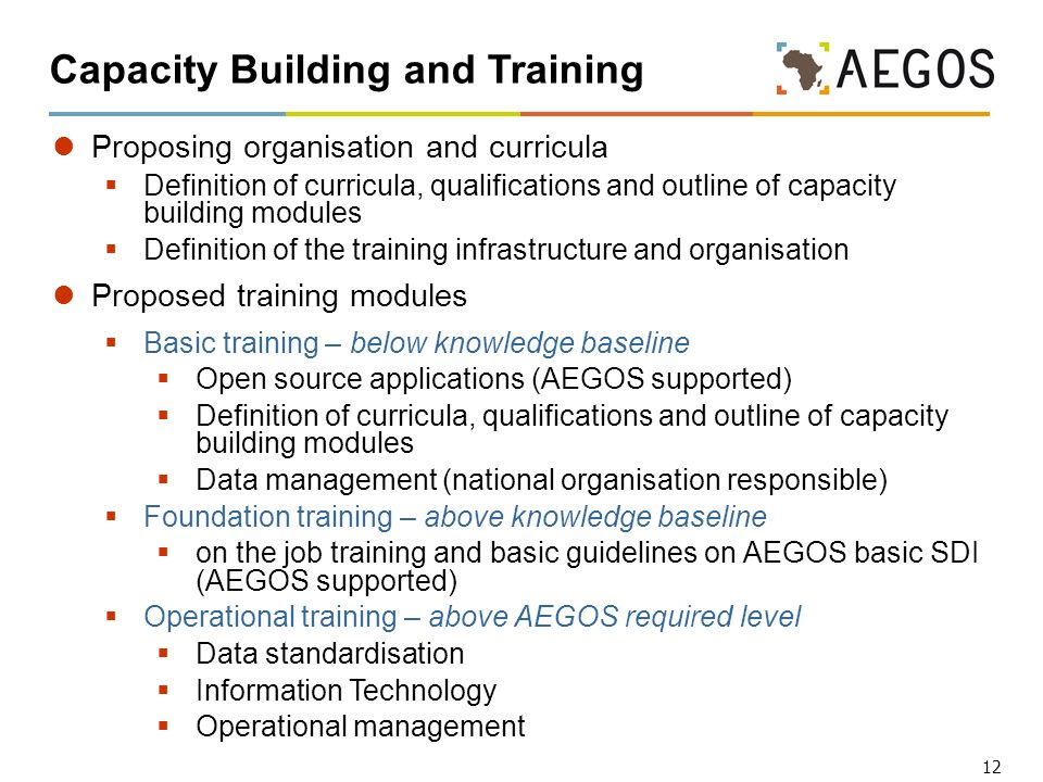 12 Capacity Building and Training Proposing organisation and curricula Definition of curricula, qualifications and outline of capacity building modules Definition of the training infrastructure and organisation Proposed training modules Basic training – below knowledge baseline Open source applications (AEGOS supported) Definition of curricula, qualifications and outline of capacity building modules Data management (national organisation responsible) Foundation training – above knowledge baseline on the job training and basic guidelines on AEGOS basic SDI (AEGOS supported) Operational training – above AEGOS required level Data standardisation Information Technology Operational management