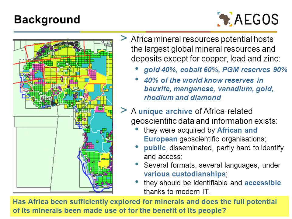 2 Background > Africa mineral resources potential hosts the largest global mineral resources and deposits except for copper, lead and zinc: gold 40%, cobalt 60%, PGM reserves 90% 40% of the world know reserves in bauxite, manganese, vanadium, gold, rhodium and diamond > A unique archive of Africa-related geoscientific data and information exists: they were acquired by African and European geoscientific organisations; public, disseminated, partly hard to identify and access; Several formats, several languages, under various custodianships; they should be identifiable and accessible thanks to modern IT.