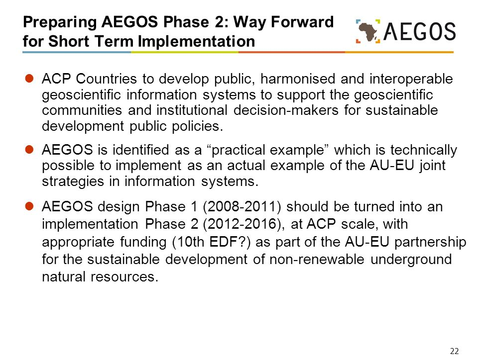 22 Preparing AEGOS Phase 2: Way Forward for Short Term Implementation ACP Countries to develop public, harmonised and interoperable geoscientific information systems to support the geoscientific communities and institutional decision-makers for sustainable development public policies.