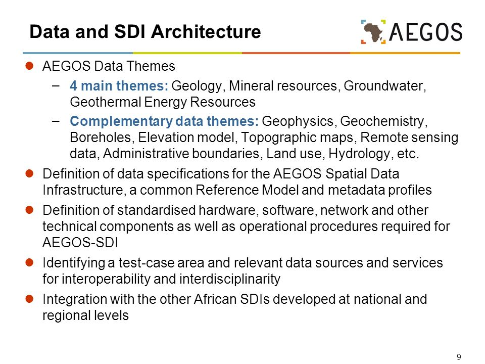 9 Data and SDI Architecture AEGOS Data Themes – 4 main themes: Geology, Mineral resources, Groundwater, Geothermal Energy Resources – Complementary data themes: Geophysics, Geochemistry, Boreholes, Elevation model, Topographic maps, Remote sensing data, Administrative boundaries, Land use, Hydrology, etc.
