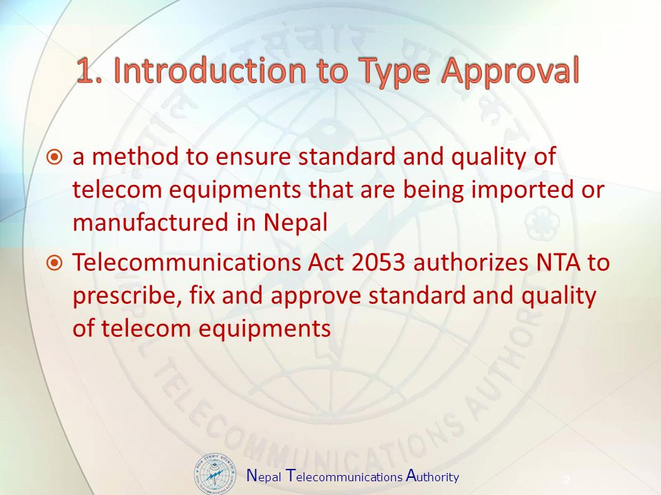 N epal T elecommunications A uthority a method to ensure standard and quality of telecom equipments that are being imported or manufactured in Nepal Telecommunications Act 2053 authorizes NTA to prescribe, fix and approve standard and quality of telecom equipments 2