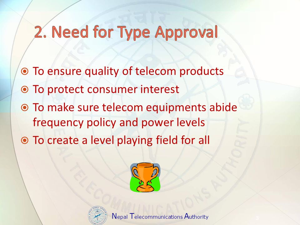 N epal T elecommunications A uthority To ensure quality of telecom products To protect consumer interest To make sure telecom equipments abide frequency policy and power levels To create a level playing field for all 3
