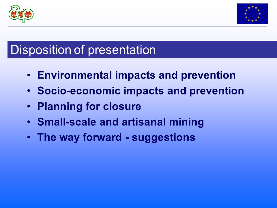 Environmental impacts and prevention Socio-economic impacts and prevention Planning for closure Small-scale and artisanal mining The way forward - suggestions Disposition of presentation