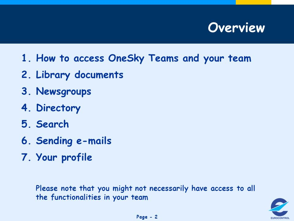 Click to edit Master title style Page How to access OneSky Teams and your team 2.Library documents 3.Newsgroups 4.Directory 5.Search 6.Sending  s 7.Your profile Please note that you might not necessarily have access to all the functionalities in your team Overview
