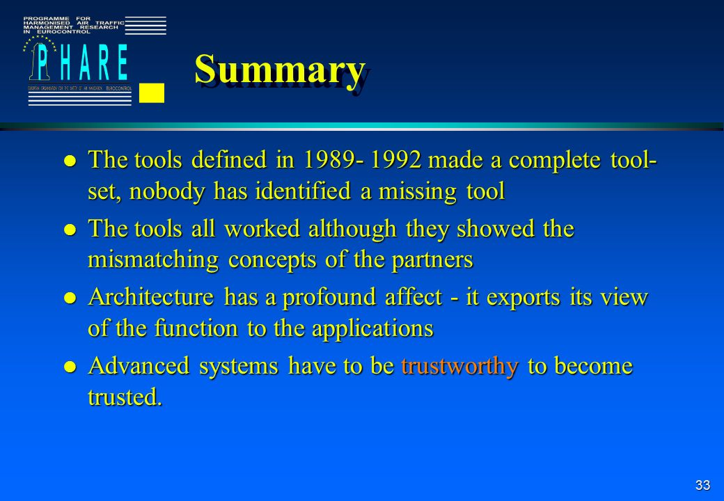 33 Summary l The tools defined in 1989- 1992 made a complete tool- set, nobody has identified a missing tool l The tools all worked although they showed the mismatching concepts of the partners l Architecture has a profound affect - it exports its view of the function to the applications l Advanced systems have to be trustworthy to become trusted.