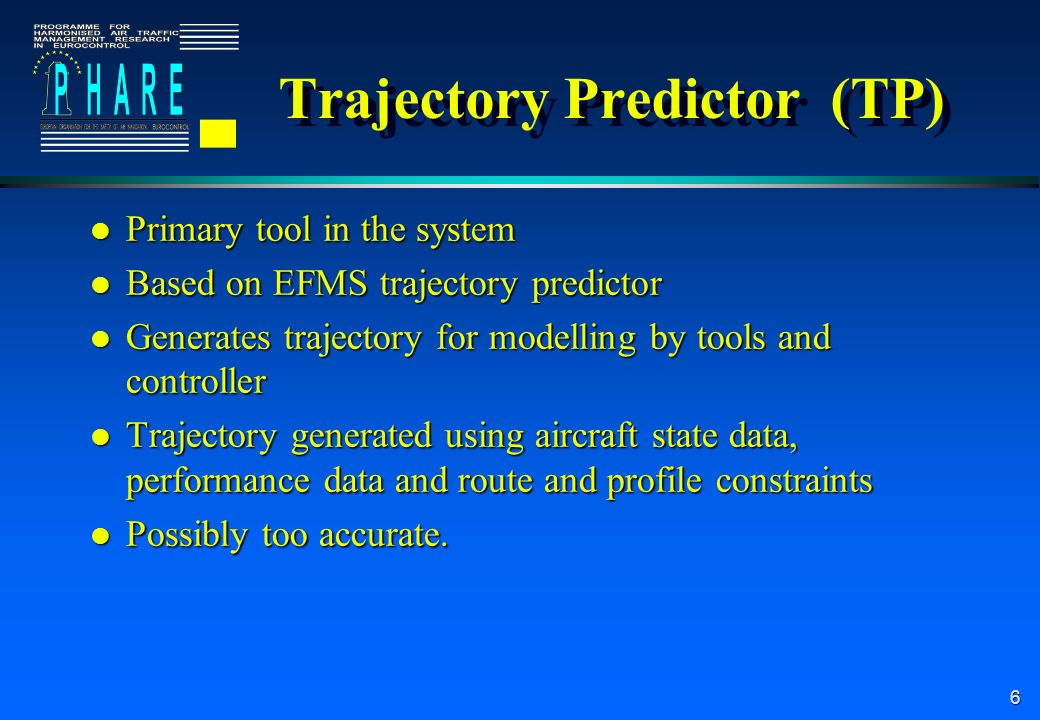 6 Trajectory Predictor (TP) l Primary tool in the system l Based on EFMS trajectory predictor l Generates trajectory for modelling by tools and controller l Trajectory generated using aircraft state data, performance data and route and profile constraints l Possibly too accurate.
