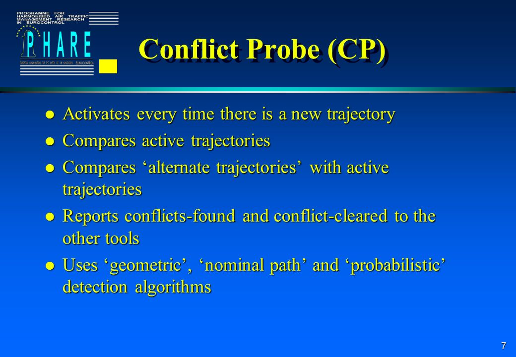 7 Conflict Probe (CP) l Activates every time there is a new trajectory l Compares active trajectories l Compares alternate trajectories with active trajectories l Reports conflicts-found and conflict-cleared to the other tools l Uses geometric, nominal path and probabilistic detection algorithms l Activates every time there is a new trajectory l Compares active trajectories l Compares alternate trajectories with active trajectories l Reports conflicts-found and conflict-cleared to the other tools l Uses geometric, nominal path and probabilistic detection algorithms
