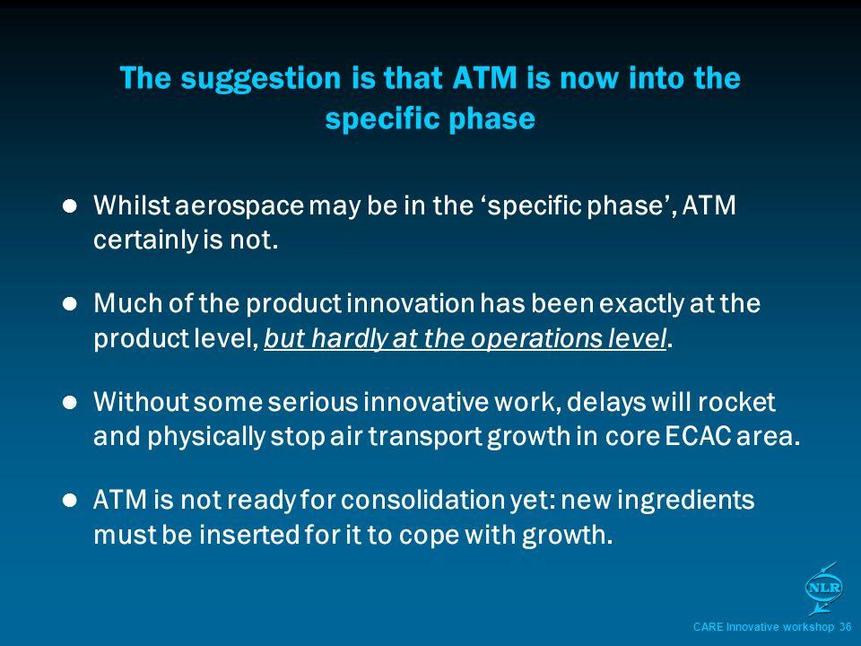 CARE Innovative workshop 36 The suggestion is that ATM is now into the specific phase Whilst aerospace may be in the specific phase, ATM certainly is not.