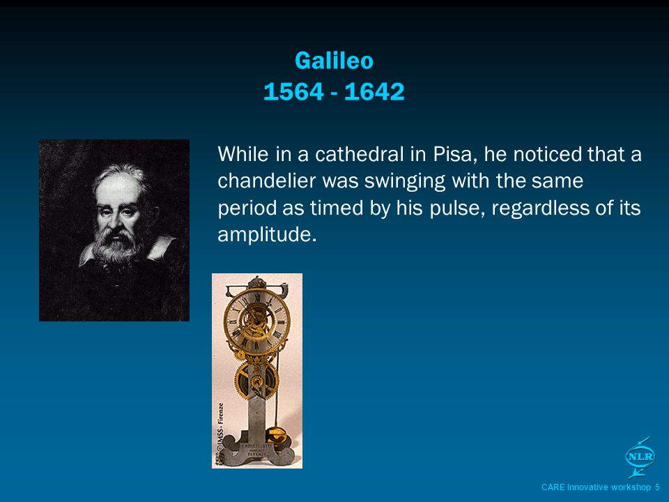 CARE Innovative workshop 5 Galileo 1564 - 1642 While in a cathedral in Pisa, he noticed that a chandelier was swinging with the same period as timed by his pulse, regardless of its amplitude.