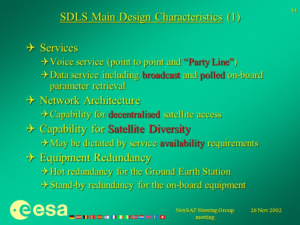 26 Nov 2002NexSAT Steering Group meeting 14 SDLS Main Design Characteristics (1) Services Services Voice service (point to point and Party Line) Voice service (point to point and Party Line) Data service including broadcast and polled on-board parameter retrieval Data service including broadcast and polled on-board parameter retrieval Network Architecture Network Architecture Capability for decentralised satellite access Capability for decentralised satellite access Capability for Satellite Diversity Capability for Satellite Diversity May be dictated by service availability requirements May be dictated by service availability requirements Equipment Redundancy Equipment Redundancy Hot redundancy for the Ground Earth Station Hot redundancy for the Ground Earth Station Stand-by redundancy for the on-board equipment Stand-by redundancy for the on-board equipment