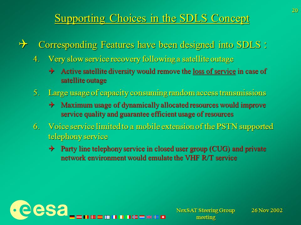 26 Nov 2002NexSAT Steering Group meeting 20 Supporting Choices in the SDLS Concept Corresponding Features have been designed into SDLS : Corresponding Features have been designed into SDLS : 4.Very slow service recovery following a satellite outage Active satellite diversity would remove the loss of service in case of satellite outage Active satellite diversity would remove the loss of service in case of satellite outage 5.Large usage of capacity consuming random access transmissions Maximum usage of dynamically allocated resources would improve service quality and guarantee efficient usage of resources Maximum usage of dynamically allocated resources would improve service quality and guarantee efficient usage of resources 6.Voice service limited to a mobile extension of the PSTN supported telephony service Party line telephony service in closed user group (CUG) and private network environment would emulate the VHF R/T service Party line telephony service in closed user group (CUG) and private network environment would emulate the VHF R/T service