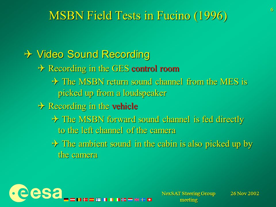 26 Nov 2002NexSAT Steering Group meeting 6 MSBN Field Tests in Fucino (1996) Video Sound Recording Video Sound Recording Recording in the GES control room Recording in the GES control room The MSBN return sound channel from the MES is picked up from a loudspeaker The MSBN return sound channel from the MES is picked up from a loudspeaker Recording in the vehicle Recording in the vehicle The MSBN forward sound channel is fed directly to the left channel of the camera The MSBN forward sound channel is fed directly to the left channel of the camera The ambient sound in the cabin is also picked up by the camera The ambient sound in the cabin is also picked up by the camera
