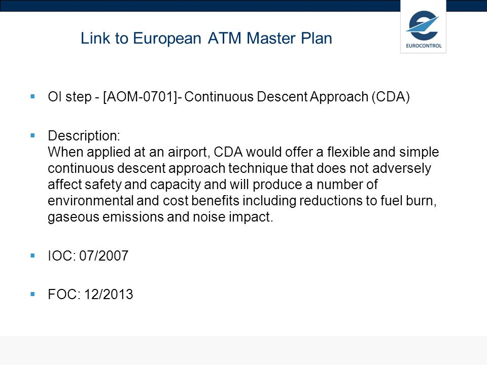 Link to European ATM Master Plan OI step - [AOM-0701]- Continuous Descent Approach (CDA) Description: When applied at an airport, CDA would offer a flexible and simple continuous descent approach technique that does not adversely affect safety and capacity and will produce a number of environmental and cost benefits including reductions to fuel burn, gaseous emissions and noise impact.