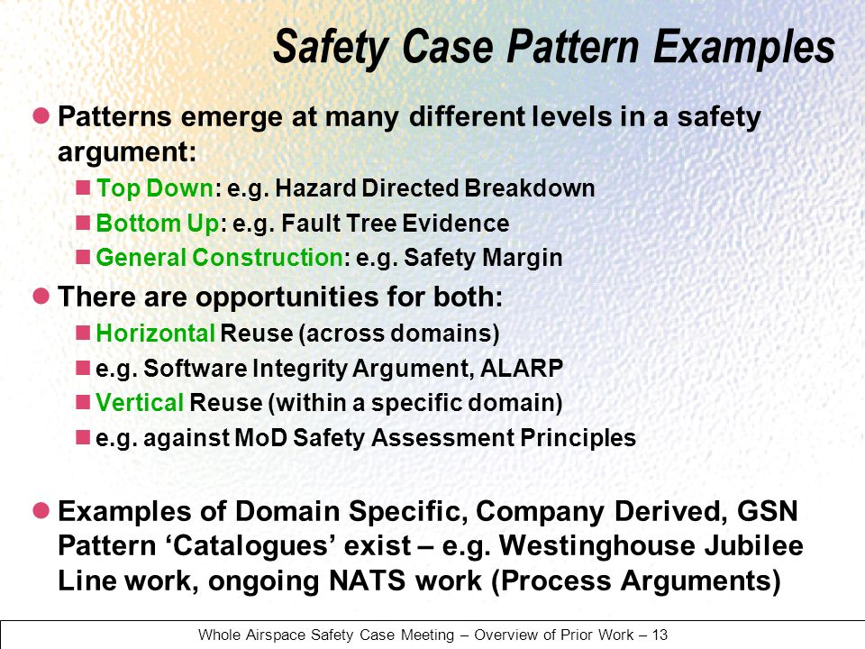 Whole Airspace Safety Case Meeting – Overview of Prior Work – 13 Safety Case Pattern Examples Patterns emerge at many different levels in a safety argument: Top Down: e.g.