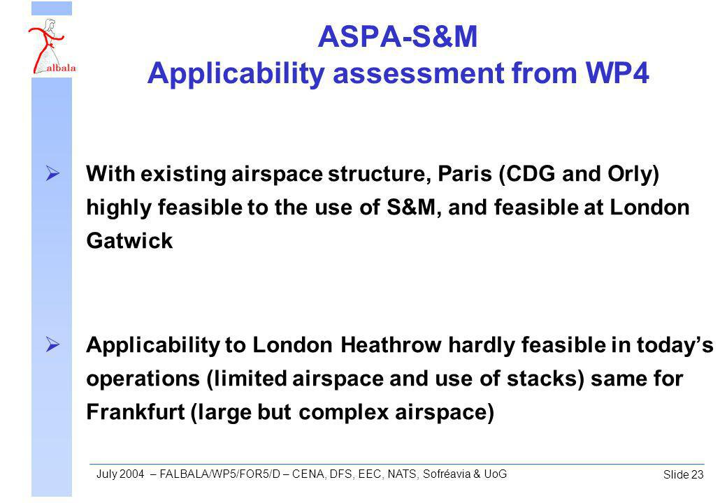 Slide 23 July 2004 – FALBALA/WP5/FOR5/D – CENA, DFS, EEC, NATS, Sofréavia & UoG ASPA-S&M Applicability assessment from WP4 With existing airspace structure, Paris (CDG and Orly) highly feasible to the use of S&M, and feasible at London Gatwick Applicability to London Heathrow hardly feasible in todays operations (limited airspace and use of stacks) same for Frankfurt (large but complex airspace)