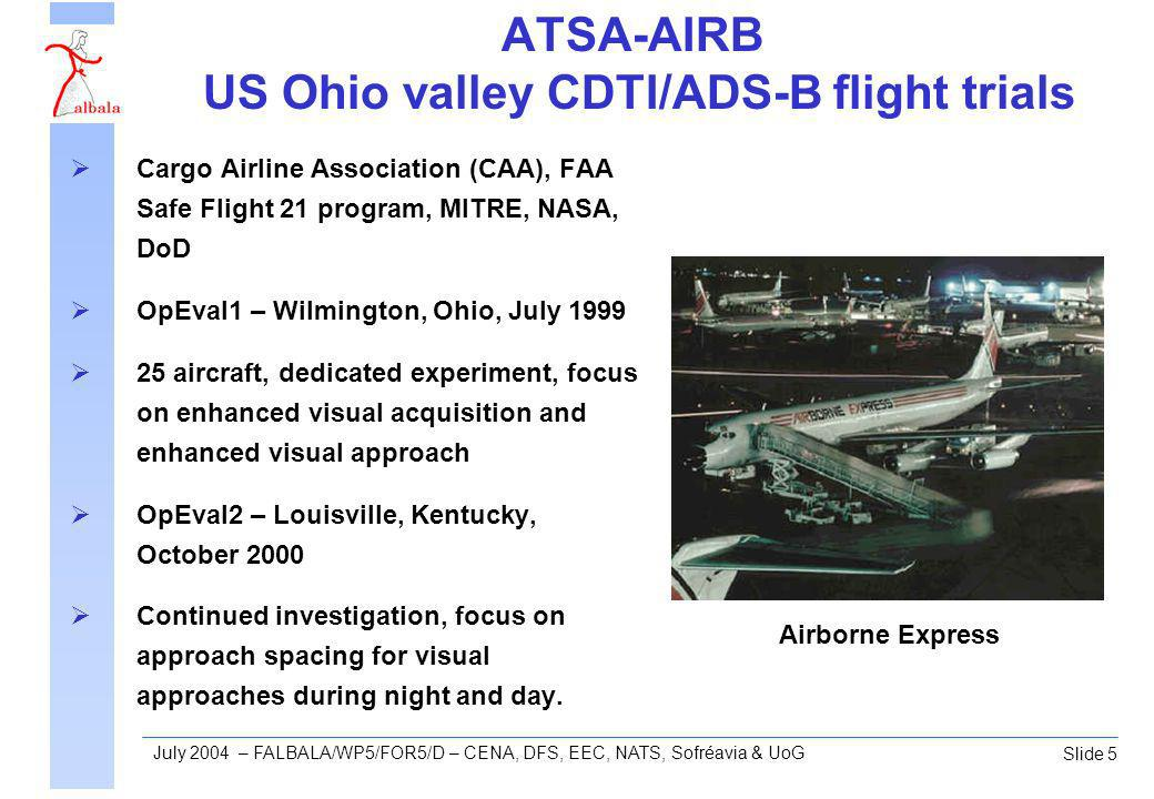 Slide 5 July 2004 – FALBALA/WP5/FOR5/D – CENA, DFS, EEC, NATS, Sofréavia & UoG ATSA-AIRB US Ohio valley CDTI/ADS-B flight trials Cargo Airline Association (CAA), FAA Safe Flight 21 program, MITRE, NASA, DoD OpEval1 – Wilmington, Ohio, July 1999 25 aircraft, dedicated experiment, focus on enhanced visual acquisition and enhanced visual approach OpEval2 – Louisville, Kentucky, October 2000 Continued investigation, focus on approach spacing for visual approaches during night and day.