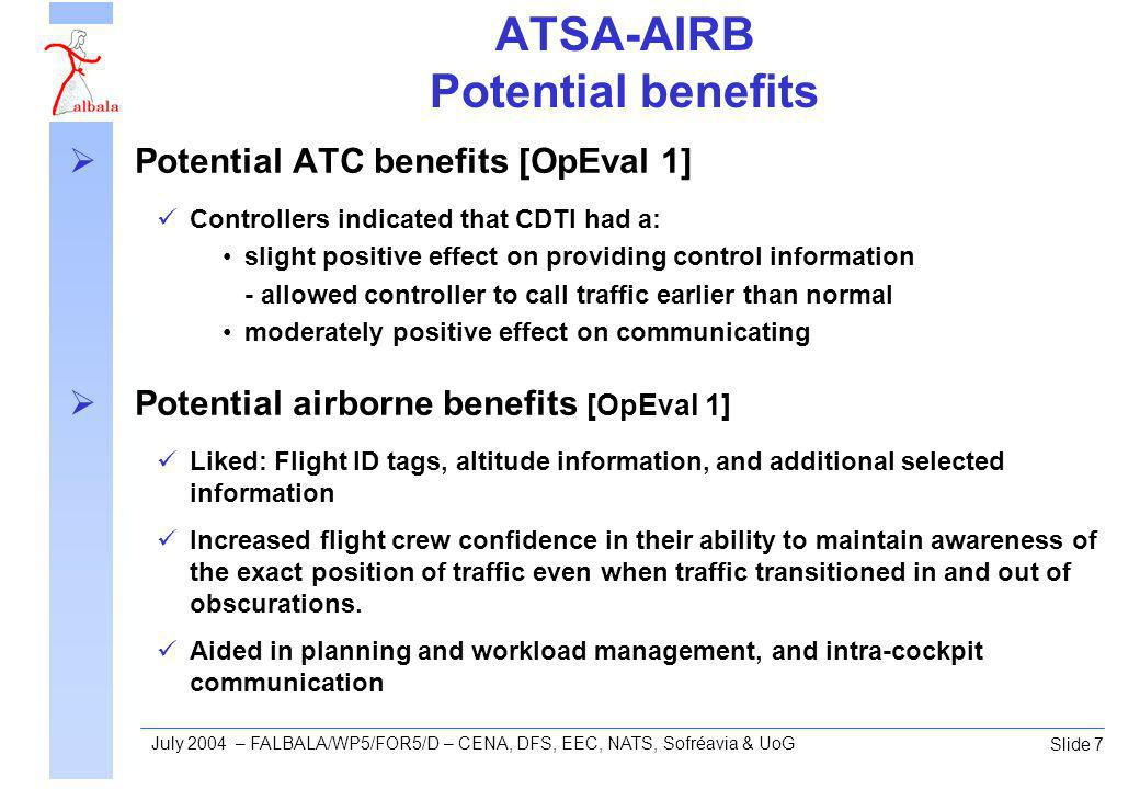 Slide 7 July 2004 – FALBALA/WP5/FOR5/D – CENA, DFS, EEC, NATS, Sofréavia & UoG ATSA-AIRB Potential benefits Potential ATC benefits [OpEval 1] Controllers indicated that CDTI had a: slight positive effect on providing control information - allowed controller to call traffic earlier than normal moderately positive effect on communicating Potential airborne benefits [OpEval 1] Liked: Flight ID tags, altitude information, and additional selected information Increased flight crew confidence in their ability to maintain awareness of the exact position of traffic even when traffic transitioned in and out of obscurations.