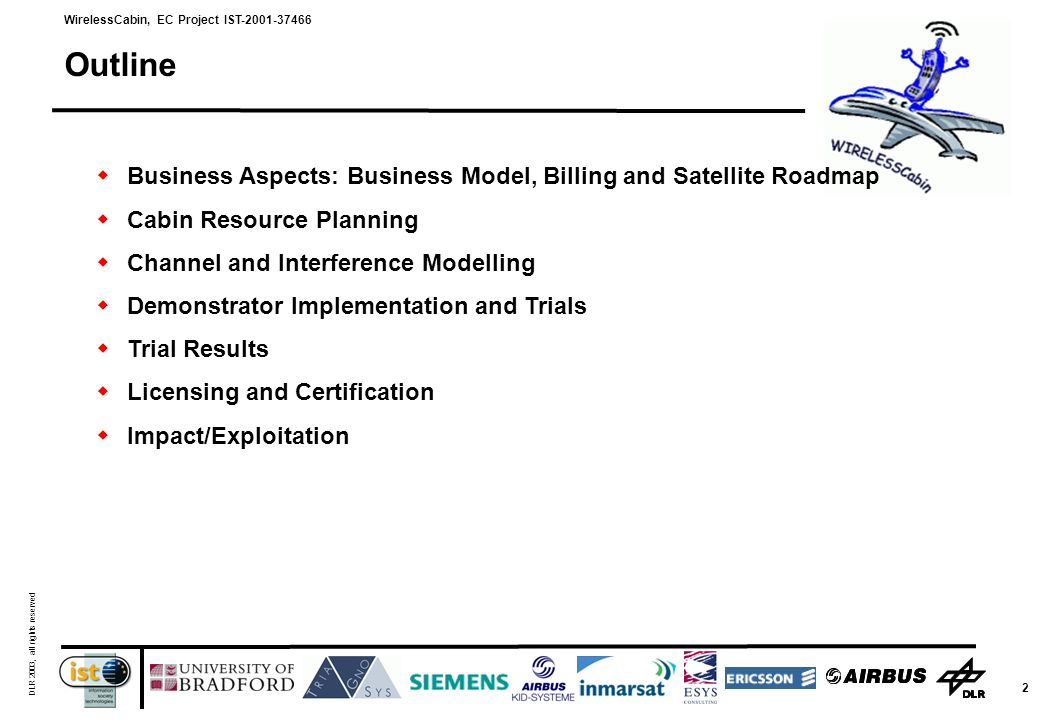WirelessCabin, EC Project IST-2001-37466 DLR 2003, all rights reserved 2 Outline Business Aspects: Business Model, Billing and Satellite Roadmap Cabin Resource Planning Channel and Interference Modelling Demonstrator Implementation and Trials Trial Results Licensing and Certification Impact/Exploitation