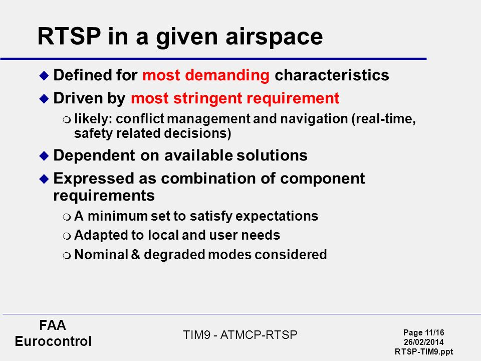 Page 11/16 26/02/2014 RTSP-TIM9.ppt FAA Eurocontrol TIM9 - ATMCP-RTSP RTSP in a given airspace Defined for most demanding characteristics Driven by most stringent requirement likely: conflict management and navigation (real-time, safety related decisions) Dependent on available solutions Expressed as combination of component requirements A minimum set to satisfy expectations Adapted to local and user needs Nominal & degraded modes considered